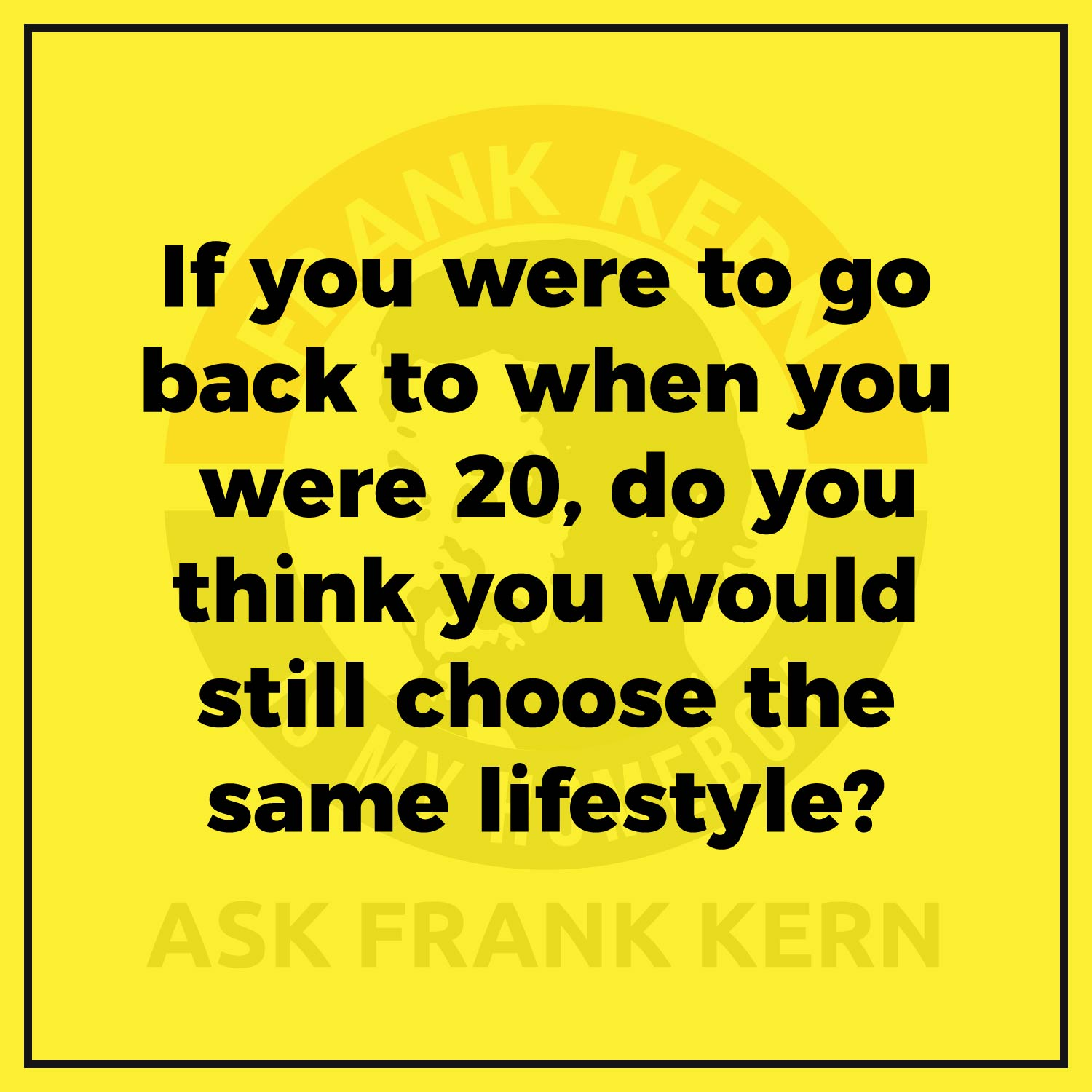 If you were to go back to when you were 20, do you think you would still choose the same lifestyle?