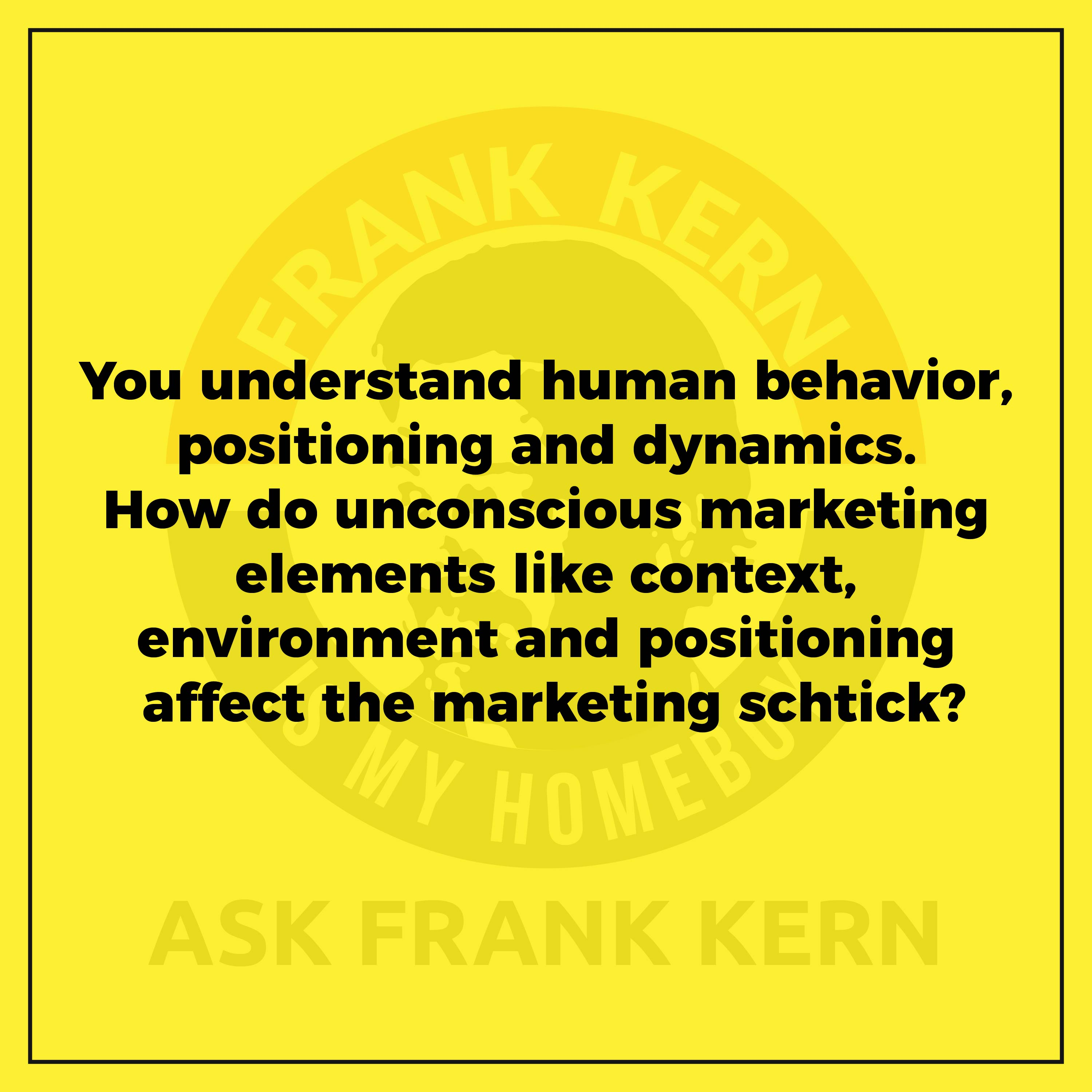You understand human behavior, positioning and dynamics. How do unconscious marketing elements like context, environment and positioning affect the marketing schtick?