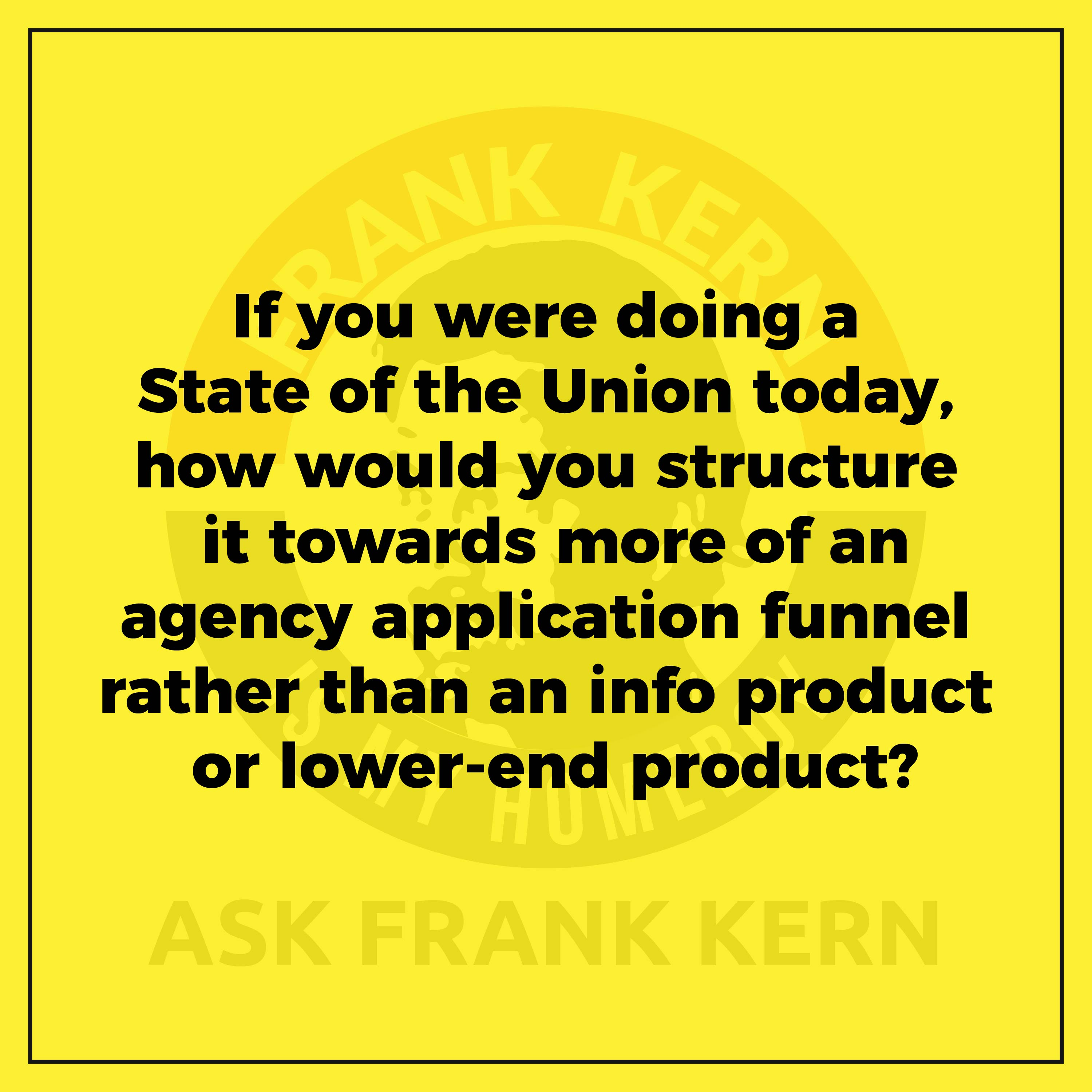 If you were doing a State of the Union today, how would you structure it towards more of an agency application funnel rather than an info product or lower-end product?