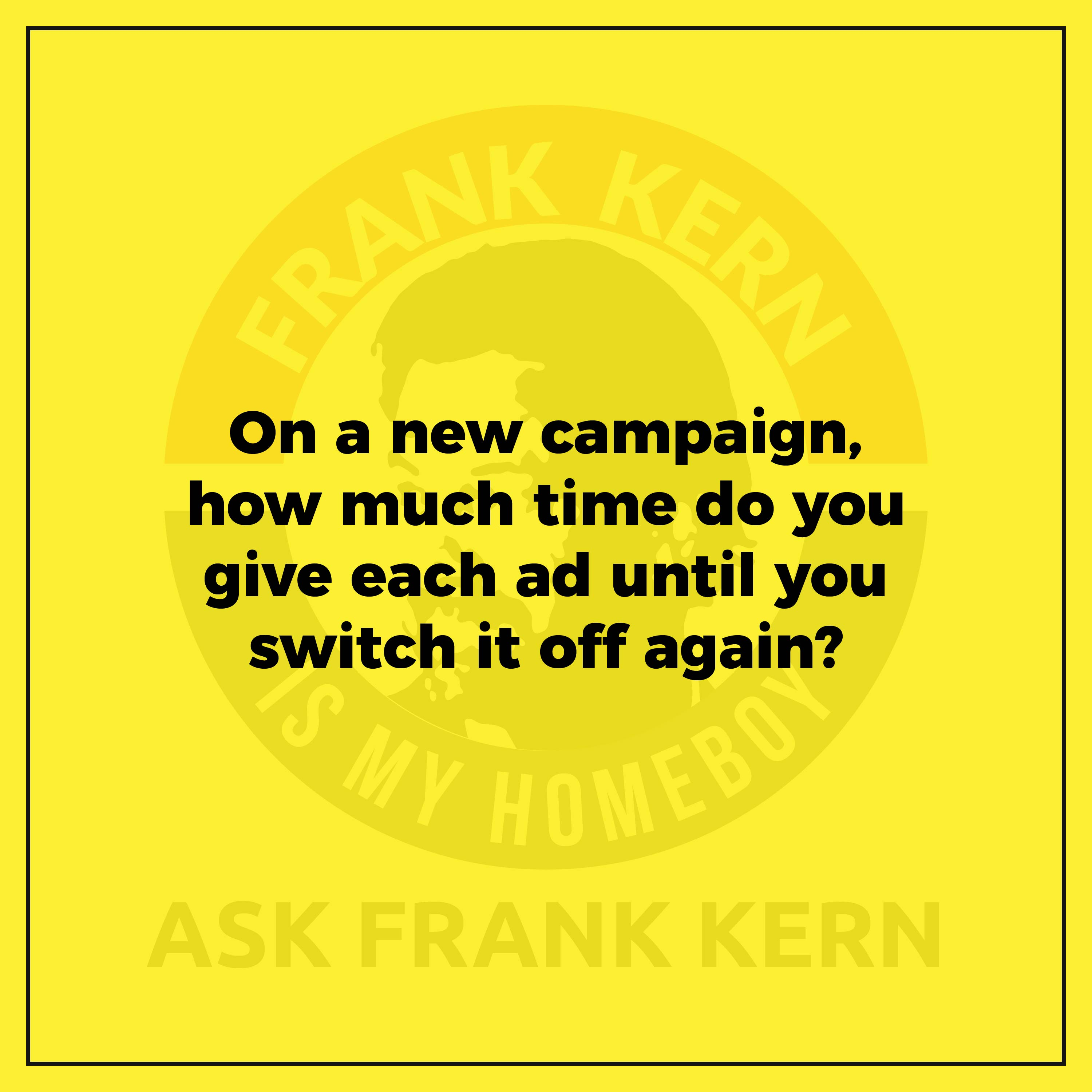 On a new campaign, how much time do you give each ad until you switch it off again?