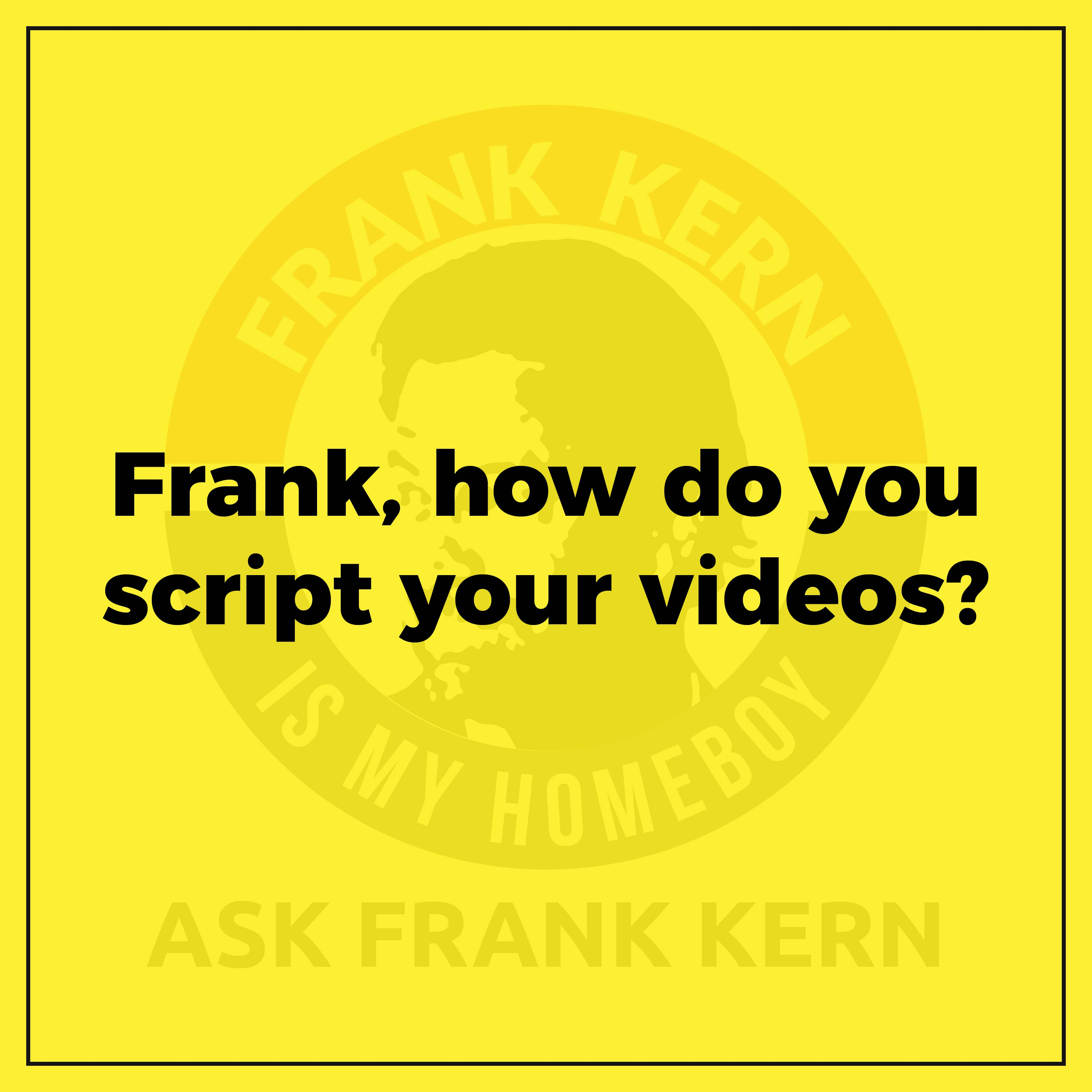 Frank, how do you script your videos?