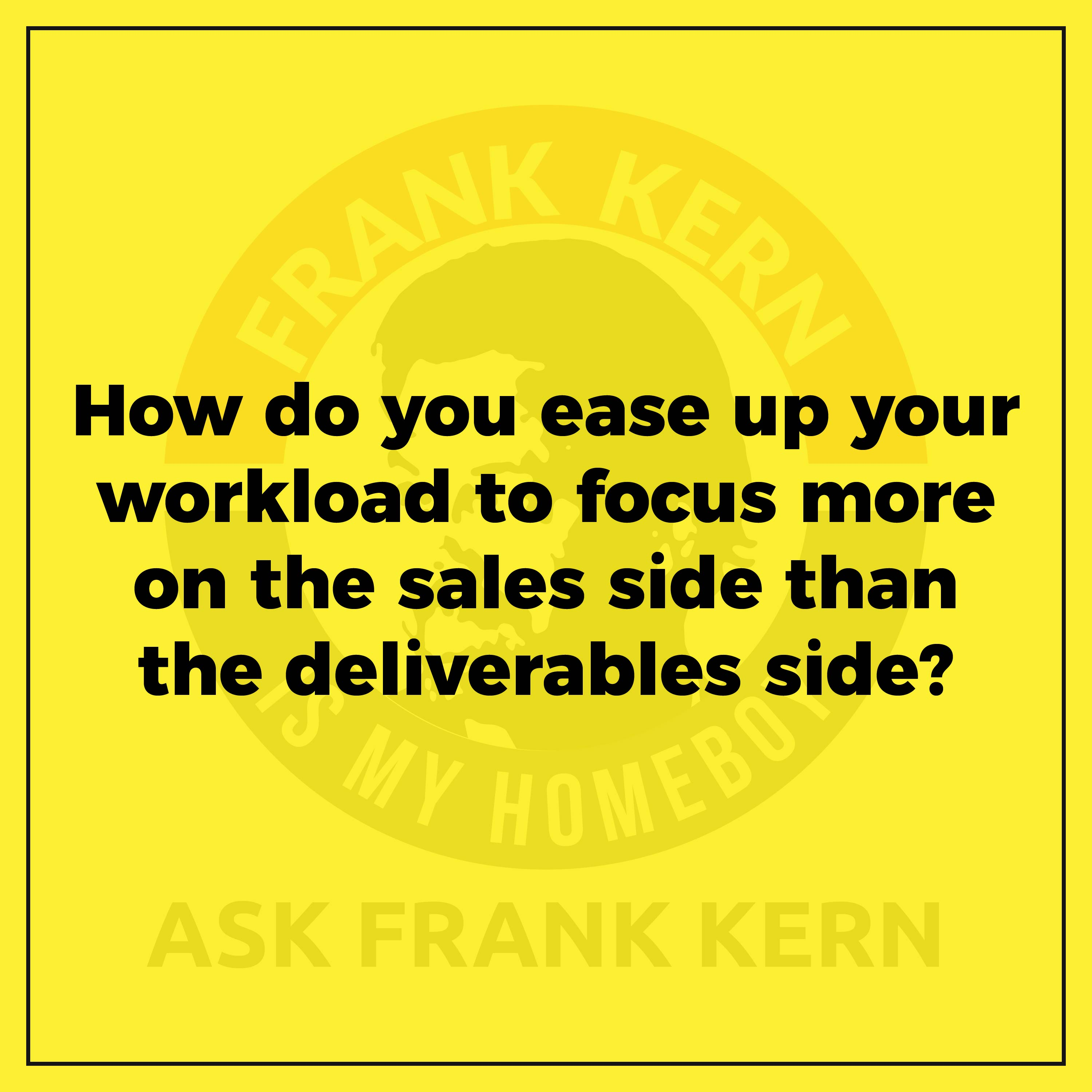 How do you ease up your workload to focus more on the sales side than the deliverables side?