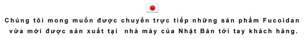 Chúng tôi sẽ cung cấp trực tiếp fucoidan mới sản xuất từ nhà máy Nhật Bản.