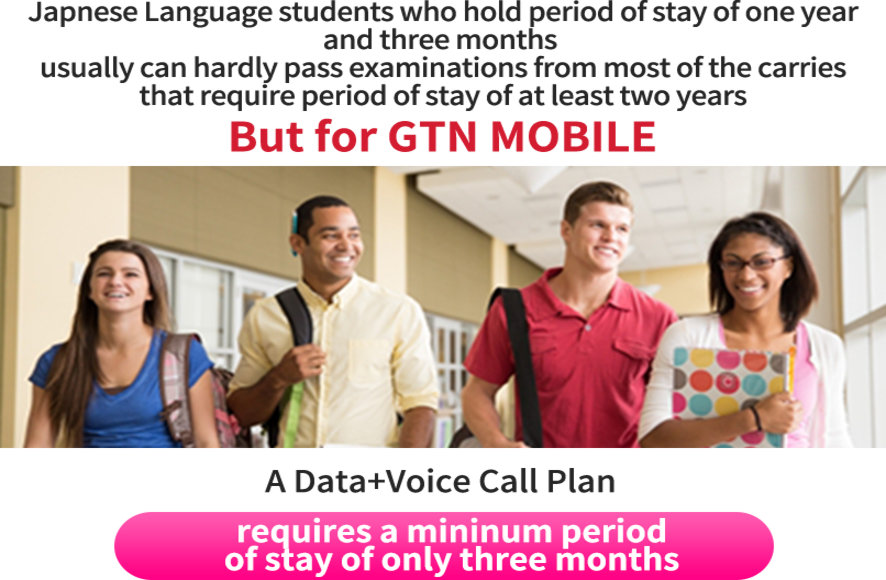 Language school students stay less than two years, such as 1 year, 3 months, etc. Most of the career screening is difficult to pass ... If you are a GTN mobile, voice plan is OK at the residence deadline of 3 months or more!
