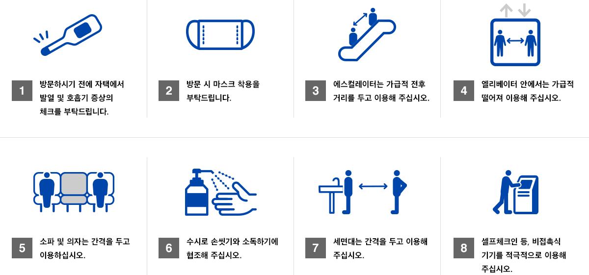 1. 내관하실 전에 집에서 발열 咽咳 컨디션 체크를 부탁드립니다. 2. 관시 마스크 착용을 부탁드립니다. 3. 에스컬레이터는 가급적 전후 떨어져 이용해주십시오. 4. 엘리베이터에서 가급적 멀리 이용해주십시오. 5. 소파 의자는 간격을두고 이용해주십시오. 6. 세세한 손가락 소독 협력 해주십시오. 7. 세면대는 간격을두고 이용해주십시오. 8. 셀프 체크인 등 비접촉 장비를 적극적으로 이용해주십시오.