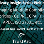 Upcoming Privacy Insight Series Webinar: Managing Multiple Compliance Priorities - GDPR, CCPA, HIPAA, APEC, ISO 27001, and More.